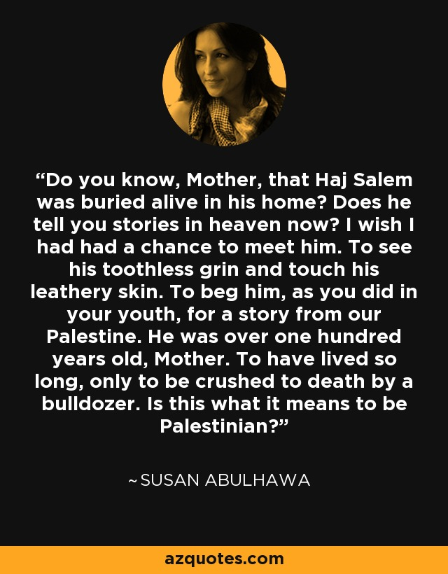 Do you know, Mother, that Haj Salem was buried alive in his home? Does he tell you stories in heaven now? I wish I had had a chance to meet him. To see his toothless grin and touch his leathery skin. To beg him, as you did in your youth, for a story from our Palestine. He was over one hundred years old, Mother. To have lived so long, only to be crushed to death by a bulldozer. Is this what it means to be Palestinian? - Susan Abulhawa