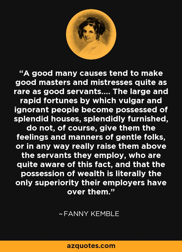 A good many causes tend to make good masters and mistresses quite as rare as good servants.... The large and rapid fortunes by which vulgar and ignorant people become possessed of splendid houses, splendidly furnished, do not, of course, give them the feelings and manners of gentle folks, or in any way really raise them above the servants they employ, who are quite aware of this fact, and that the possession of wealth is literally the only superiority their employers have over them. - Fanny Kemble