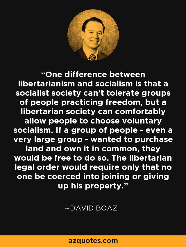 One difference between libertarianism and socialism is that a socialist society can't tolerate groups of people practicing freedom, but a libertarian society can comfortably allow people to choose voluntary socialism. If a group of people - even a very large group - wanted to purchase land and own it in common, they would be free to do so. The libertarian legal order would require only that no one be coerced into joining or giving up his property. - David Boaz