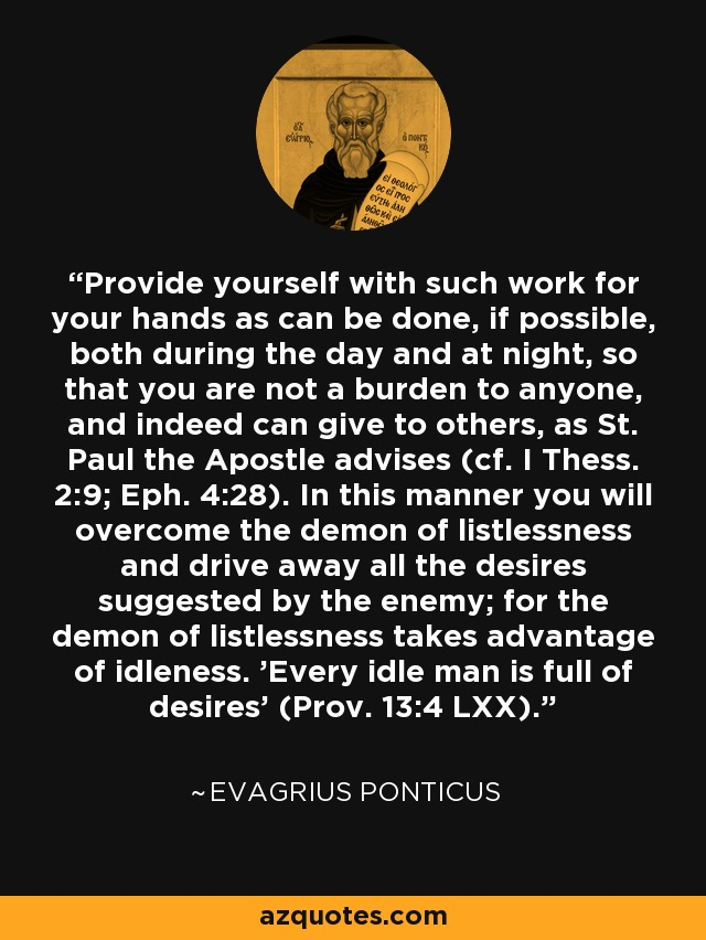 Provide yourself with such work for your hands as can be done, if possible, both during the day and at night, so that you are not a burden to anyone, and indeed can give to others, as St. Paul the Apostle advises (cf. I Thess. 2:9; Eph. 4:28). In this manner you will overcome the demon of listlessness and drive away all the desires suggested by the enemy; for the demon of listlessness takes advantage of idleness. 'Every idle man is full of desires' (Prov. 13:4 LXX). - Evagrius Ponticus
