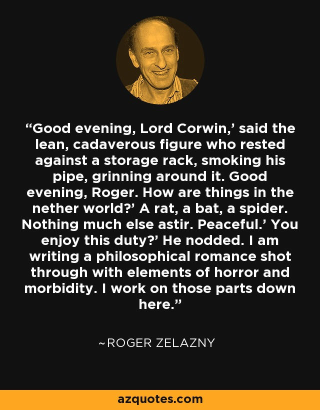 Good evening, Lord Corwin,' said the lean, cadaverous figure who rested against a storage rack, smoking his pipe, grinning around it. Good evening, Roger. How are things in the nether world?' A rat, a bat, a spider. Nothing much else astir. Peaceful.' You enjoy this duty?' He nodded. I am writing a philosophical romance shot through with elements of horror and morbidity. I work on those parts down here. - Roger Zelazny