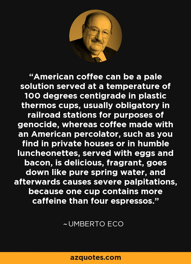 American coffee can be a pale solution served at a temperature of 100 degrees centigrade in plastic thermos cups, usually obligatory in railroad stations for purposes of genocide, whereas coffee made with an American percolator, such as you find in private houses or in humble luncheonettes, served with eggs and bacon, is delicious, fragrant, goes down like pure spring water, and afterwards causes severe palpitations, because one cup contains more caffeine than four espressos. - Umberto Eco