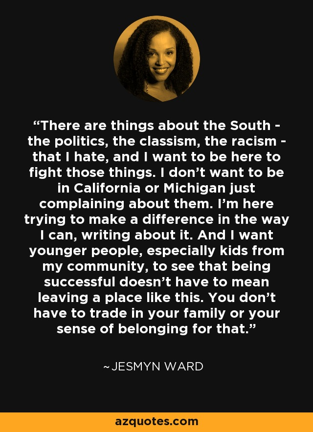 There are things about the South - the politics, the classism, the racism - that I hate, and I want to be here to fight those things. I don't want to be in California or Michigan just complaining about them. I'm here trying to make a difference in the way I can, writing about it. And I want younger people, especially kids from my community, to see that being successful doesn't have to mean leaving a place like this. You don't have to trade in your family or your sense of belonging for that. - Jesmyn Ward
