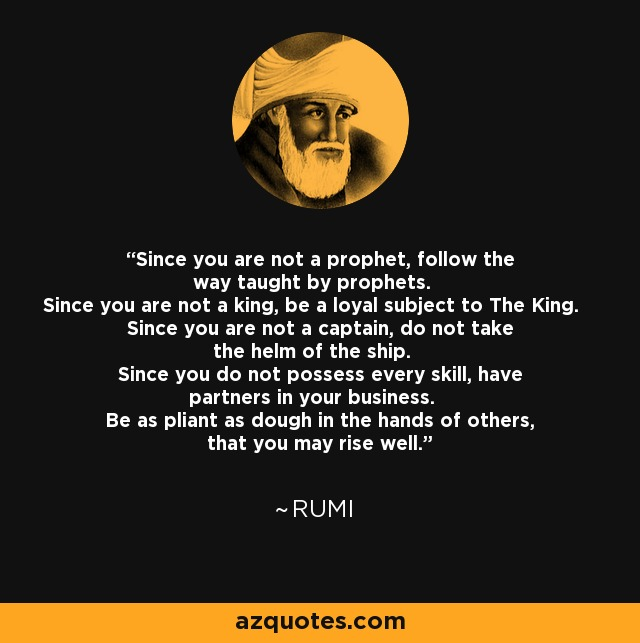 Since you are not a prophet, follow the way taught by prophets. Since you are not a king, be a loyal subject to The King. Since you are not a captain, do not take the helm of the ship. Since you do not possess every skill, have partners in your business. Be as pliant as dough in the hands of others, that you may rise well. - Rumi