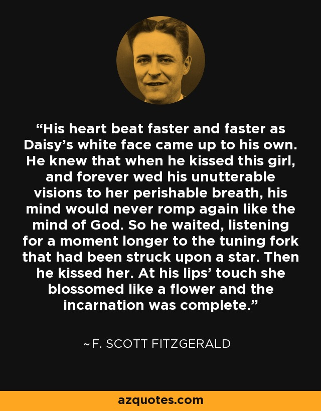 His heart beat faster and faster as Daisy's white face came up to his own. He knew that when he kissed this girl, and forever wed his unutterable visions to her perishable breath, his mind would never romp again like the mind of God. So he waited, listening for a moment longer to the tuning fork that had been struck upon a star. Then he kissed her. At his lips' touch she blossomed like a flower and the incarnation was complete. - F. Scott Fitzgerald