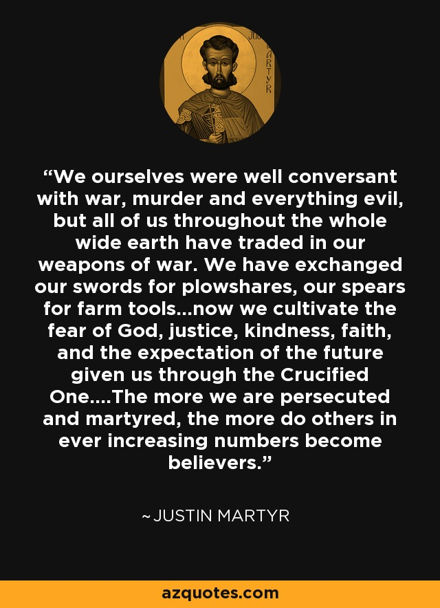 We ourselves were well conversant with war, murder and everything evil, but all of us throughout the whole wide earth have traded in our weapons of war. We have exchanged our swords for plowshares, our spears for farm tools...now we cultivate the fear of God, justice, kindness, faith, and the expectation of the future given us through the Crucified One....The more we are persecuted and martyred, the more do others in ever increasing numbers become believers. - Justin Martyr