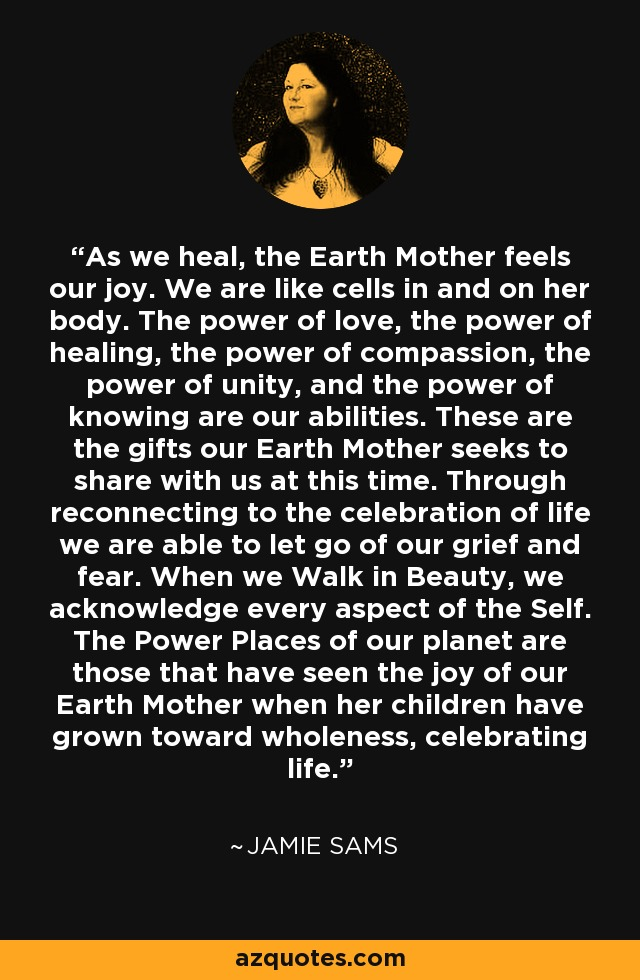 As we heal, the Earth Mother feels our joy. We are like cells in and on her body. The power of love, the power of healing, the power of compassion, the power of unity, and the power of knowing are our abilities. These are the gifts our Earth Mother seeks to share with us at this time. Through reconnecting to the celebration of life we are able to let go of our grief and fear. When we Walk in Beauty, we acknowledge every aspect of the Self. The Power Places of our planet are those that have seen the joy of our Earth Mother when her children have grown toward wholeness, celebrating life. - Jamie Sams