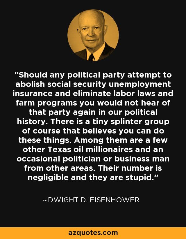 Should any political party attempt to abolish social security unemployment insurance and eliminate labor laws and farm programs you would not hear of that party again in our political history. There is a tiny splinter group of course that believes you can do these things. Among them are a few other Texas oil millionaires and an occasional politician or business man from other areas. Their number is negligible and they are stupid. - Dwight D. Eisenhower