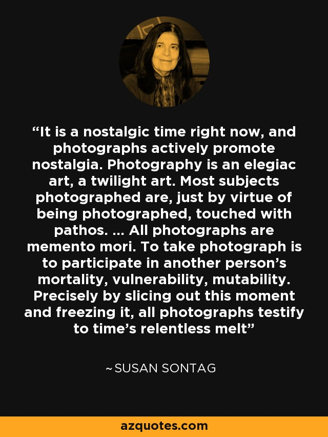 It is a nostalgic time right now, and photographs actively promote nostalgia. Photography is an elegiac art, a twilight art. Most subjects photographed are, just by virtue of being photographed, touched with pathos. ... All photographs are memento mori. To take photograph is to participate in another person's mortality, vulnerability, mutability. Precisely by slicing out this moment and freezing it, all photographs testify to time's relentless melt - Susan Sontag