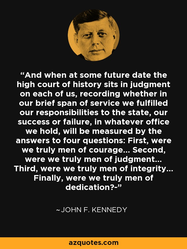 And when at some future date the high court of history sits in judgment on each of us, recording whether in our brief span of service we fulfilled our responsibilities to the state, our success or failure, in whatever office we hold, will be measured by the answers to four questions: First, were we truly men of courage... Second, were we truly men of judgment... Third, were we truly men of integrity... Finally, were we truly men of dedication?- - John F. Kennedy