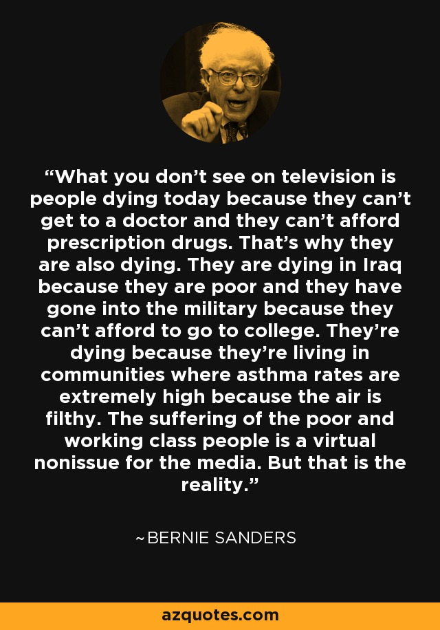 What you don't see on television is people dying today because they can't get to a doctor and they can't afford prescription drugs. That's why they are also dying. They are dying in Iraq because they are poor and they have gone into the military because they can't afford to go to college. They're dying because they're living in communities where asthma rates are extremely high because the air is filthy. The suffering of the poor and working class people is a virtual nonissue for the media. But that is the reality. - Bernie Sanders