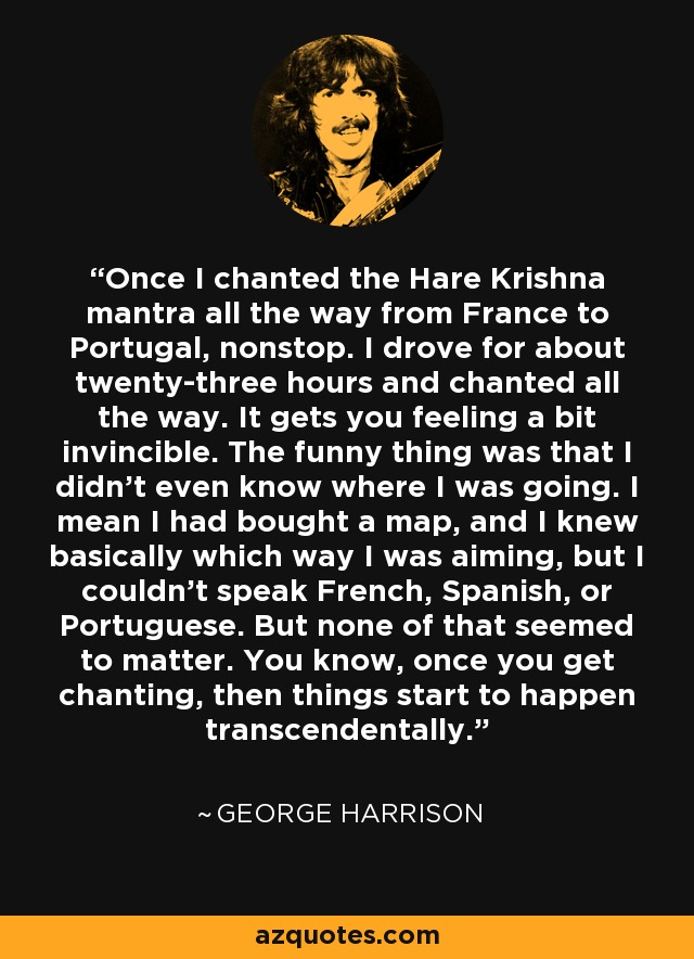 Once I chanted the Hare Krishna mantra all the way from France to Portugal, nonstop. I drove for about twenty-three hours and chanted all the way. It gets you feeling a bit invincible. The funny thing was that I didn't even know where I was going. I mean I had bought a map, and I knew basically which way I was aiming, but I couldn't speak French, Spanish, or Portuguese. But none of that seemed to matter. You know, once you get chanting, then things start to happen transcendentally. - George Harrison