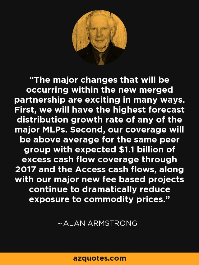 The major changes that will be occurring within the new merged partnership are exciting in many ways. First, we will have the highest forecast distribution growth rate of any of the major MLPs. Second, our coverage will be above average for the same peer group with expected $1.1 billion of excess cash flow coverage through 2017 and the Access cash flows, along with our major new fee based projects continue to dramatically reduce exposure to commodity prices. - Alan Armstrong