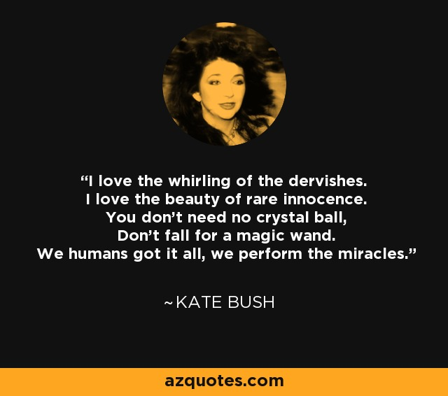I love the whirling of the dervishes. I love the beauty of rare innocence. You don't need no crystal ball, Don't fall for a magic wand. We humans got it all, we perform the miracles. - Kate Bush