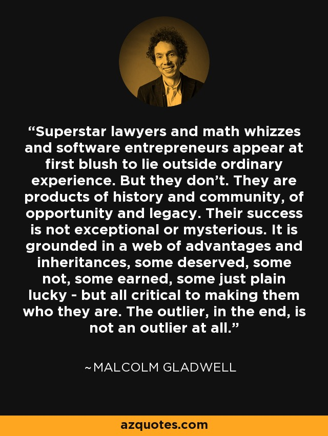 Superstar lawyers and math whizzes and software entrepreneurs appear at first blush to lie outside ordinary experience. But they don't. They are products of history and community, of opportunity and legacy. Their success is not exceptional or mysterious. It is grounded in a web of advantages and inheritances, some deserved, some not, some earned, some just plain lucky - but all critical to making them who they are. The outlier, in the end, is not an outlier at all. - Malcolm Gladwell