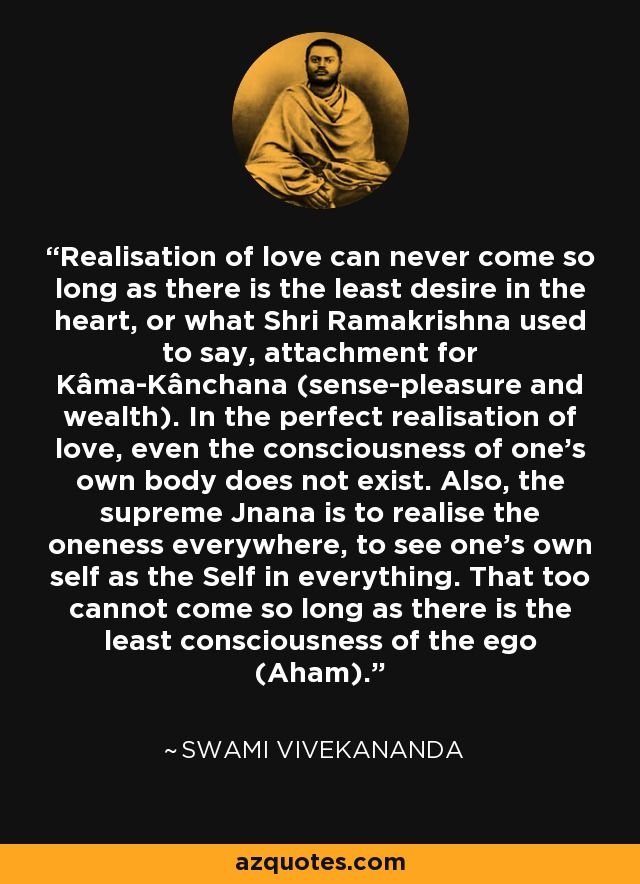 Realisation of love can never come so long as there is the least desire in the heart, or what Shri Ramakrishna used to say, attachment for Kâma-Kânchana (sense-pleasure and wealth). In the perfect realisation of love, even the consciousness of one's own body does not exist. Also, the supreme Jnana is to realise the oneness everywhere, to see one's own self as the Self in everything. That too cannot come so long as there is the least consciousness of the ego (Aham). - Swami Vivekananda
