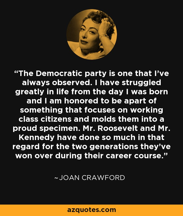 The Democratic party is one that I've always observed. I have struggled greatly in life from the day I was born and I am honored to be apart of something that focuses on working class citizens and molds them into a proud specimen. Mr. Roosevelt and Mr. Kennedy have done so much in that regard for the two generations they've won over during their career course. - Joan Crawford