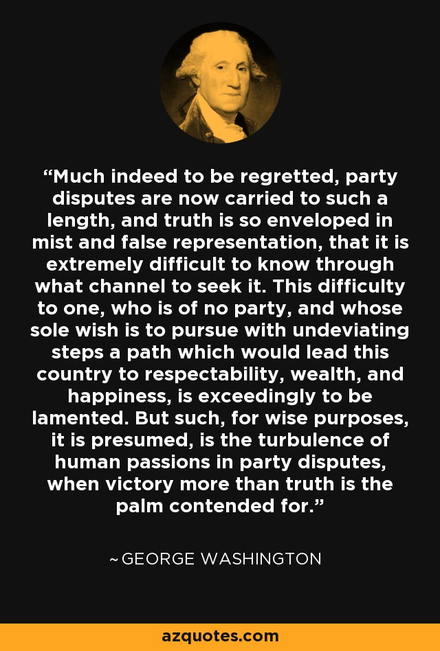Much indeed to be regretted, party disputes are now carried to such a length, and truth is so enveloped in mist and false representation, that it is extremely difficult to know through what channel to seek it. This difficulty to one, who is of no party, and whose sole wish is to pursue with undeviating steps a path which would lead this country to respectability, wealth, and happiness, is exceedingly to be lamented. But such, for wise purposes, it is presumed, is the turbulence of human passions in party disputes, when victory more than truth is the palm contended for. - George Washington