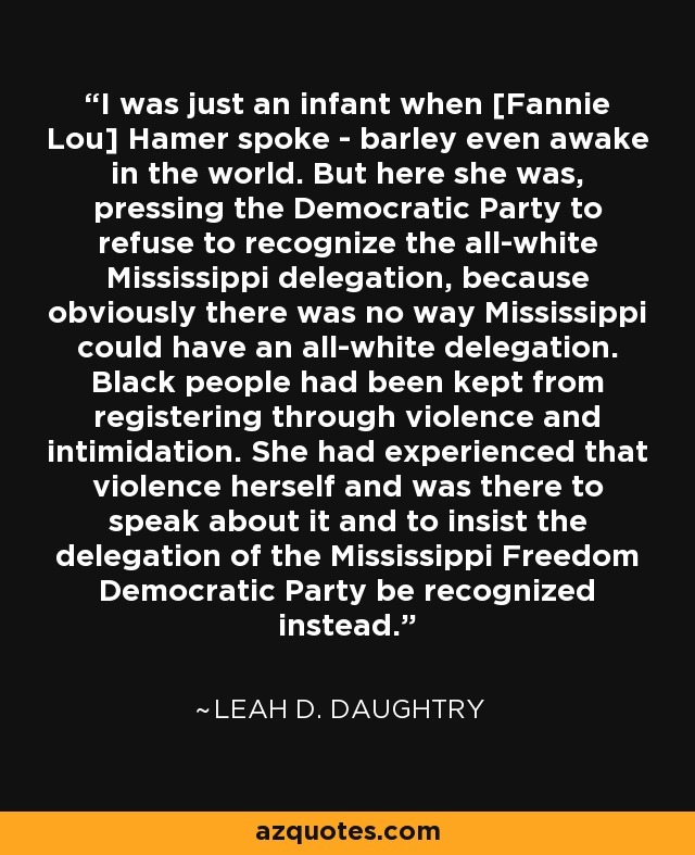I was just an infant when [Fannie Lou] Hamer spoke - barley even awake in the world. But here she was, pressing the Democratic Party to refuse to recognize the all-white Mississippi delegation, because obviously there was no way Mississippi could have an all-white delegation. Black people had been kept from registering through violence and intimidation. She had experienced that violence herself and was there to speak about it and to insist the delegation of the Mississippi Freedom Democratic Party be recognized instead. - Leah D. Daughtry
