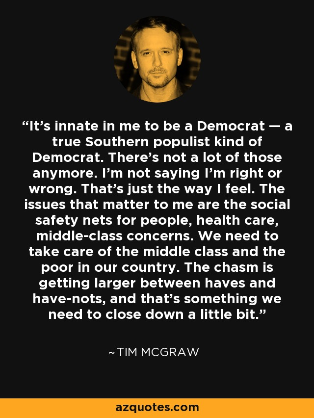 It's innate in me to be a Democrat — a true Southern populist kind of Democrat. There's not a lot of those anymore. I'm not saying I'm right or wrong. That's just the way I feel. The issues that matter to me are the social safety nets for people, health care, middle-class concerns. We need to take care of the middle class and the poor in our country. The chasm is getting larger between haves and have-nots, and that's something we need to close down a little bit. - Tim McGraw