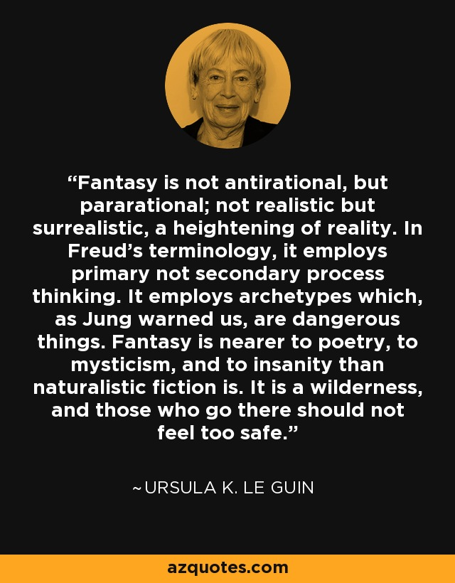 Fantasy is not antirational, but pararational; not realistic but surrealistic, a heightening of reality. In Freud's terminology, it employs primary not secondary process thinking. It employs archetypes which, as Jung warned us, are dangerous things. Fantasy is nearer to poetry, to mysticism, and to insanity than naturalistic fiction is. It is a wilderness, and those who go there should not feel too safe. - Ursula K. Le Guin