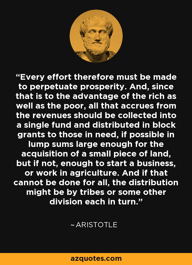 Every effort therefore must be made to perpetuate prosperity. And, since that is to the advantage of the rich as well as the poor, all that accrues from the revenues should be collected into a single fund and distributed in block grants to those in need, if possible in lump sums large enough for the acquisition of a small piece of land, but if not, enough to start a business, or work in agriculture. And if that cannot be done for all, the distribution might be by tribes or some other division each in turn. - Aristotle