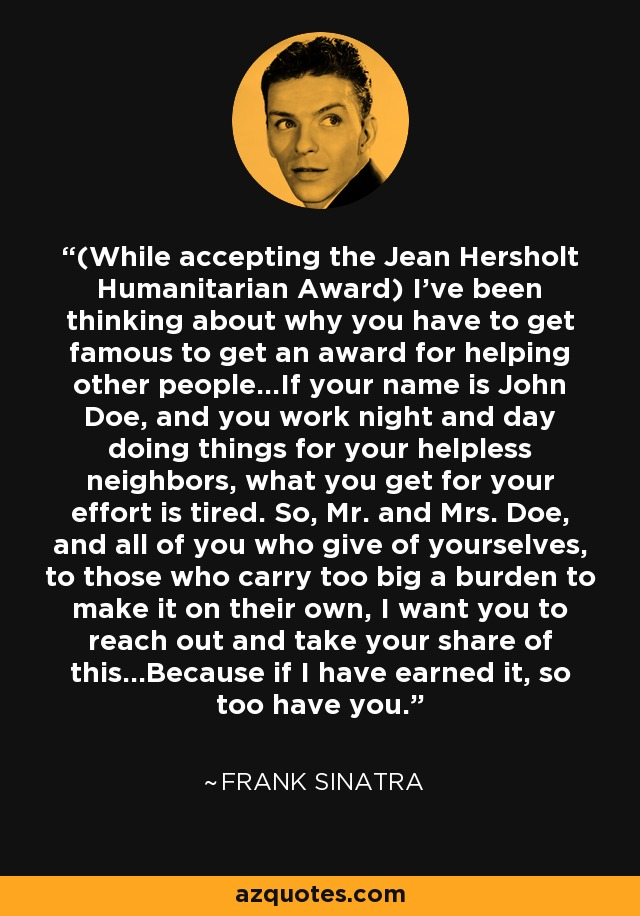 (While accepting the Jean Hersholt Humanitarian Award) I've been thinking about why you have to get famous to get an award for helping other people...If your name is John Doe, and you work night and day doing things for your helpless neighbors, what you get for your effort is tired. So, Mr. and Mrs. Doe, and all of you who give of yourselves, to those who carry too big a burden to make it on their own, I want you to reach out and take your share of this...Because if I have earned it, so too have you. - Frank Sinatra