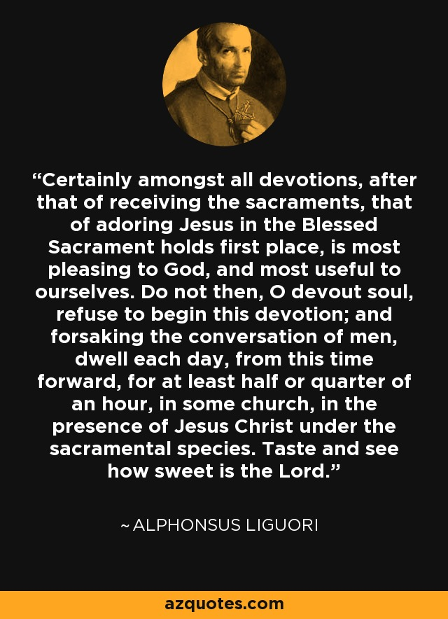 Certainly amongst all devotions, after that of receiving the sacraments, that of adoring Jesus in the Blessed Sacrament holds first place, is most pleasing to God, and most useful to ourselves. Do not then, O devout soul, refuse to begin this devotion; and forsaking the conversation of men, dwell each day, from this time forward, for at least half or quarter of an hour, in some church, in the presence of Jesus Christ under the sacramental species. Taste and see how sweet is the Lord. - Alphonsus Liguori