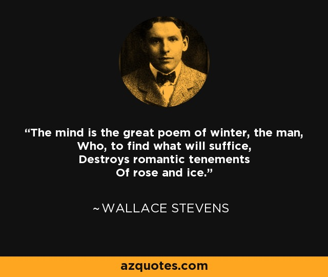 The mind is the great poem of winter, the man, Who, to find what will suffice, Destroys romantic tenements Of rose and ice. - Wallace Stevens