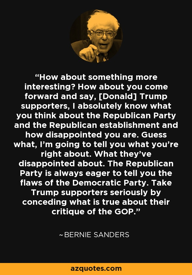 How about something more interesting? How about you come forward and say, [Donald] Trump supporters, I absolutely know what you think about the Republican Party and the Republican establishment and how disappointed you are. Guess what, I'm going to tell you what you're right about. What they've disappointed about. The Republican Party is always eager to tell you the flaws of the Democratic Party. Take Trump supporters seriously by conceding what is true about their critique of the GOP. - Bernie Sanders