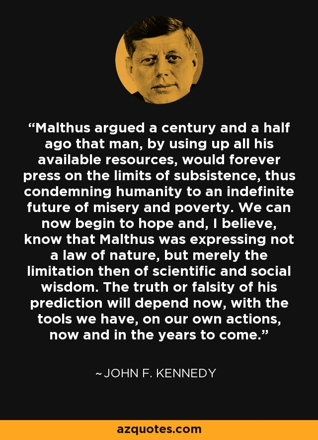 Malthus argued a century and a half ago that man, by using up all his available resources, would forever press on the limits of subsistence, thus condemning humanity to an indefinite future of misery and poverty. We can now begin to hope and, I believe, know that Malthus was expressing not a law of nature, but merely the limitation then of scientific and social wisdom. The truth or falsity of his prediction will depend now, with the tools we have, on our own actions, now and in the years to come. - John F. Kennedy