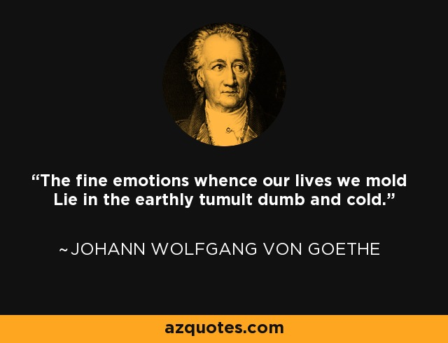 The fine emotions whence our lives we mold Lie in the earthly tumult dumb and cold. - Johann Wolfgang von Goethe
