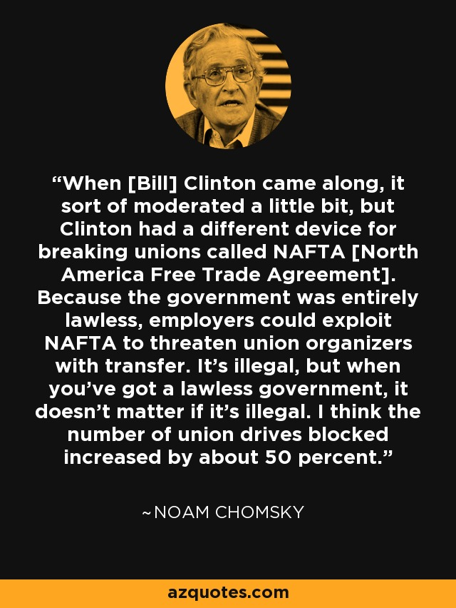 When [Bill] Clinton came along, it sort of moderated a little bit, but Clinton had a different device for breaking unions called NAFTA [North America Free Trade Agreement]. Because the government was entirely lawless, employers could exploit NAFTA to threaten union organizers with transfer. It's illegal, but when you've got a lawless government, it doesn't matter if it's illegal. I think the number of union drives blocked increased by about 50 percent. - Noam Chomsky
