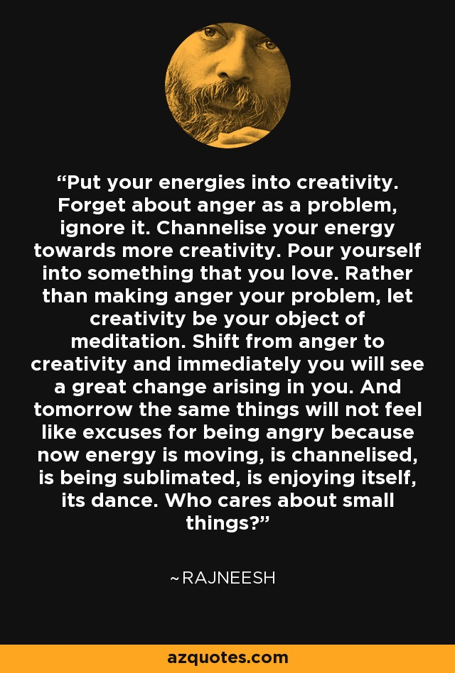 Put your energies into creativity. Forget about anger as a problem, ignore it. Channelise your energy towards more creativity. Pour yourself into something that you love. Rather than making anger your problem, let creativity be your object of meditation. Shift from anger to creativity and immediately you will see a great change arising in you. And tomorrow the same things will not feel like excuses for being angry because now energy is moving, is channelised, is being sublimated, is enjoying itself, its dance. Who cares about small things? - Rajneesh