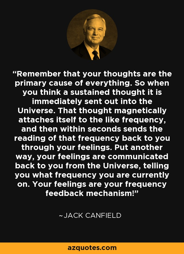 Remember that your thoughts are the primary cause of everything. So when you think a sustained thought it is immediately sent out into the Universe. That thought magnetically attaches itself to the like frequency, and then within seconds sends the reading of that frequency back to you through your feelings. Put another way, your feelings are communicated back to you from the Universe, telling you what frequency you are currently on. Your feelings are your frequency feedback mechanism! - Jack Canfield