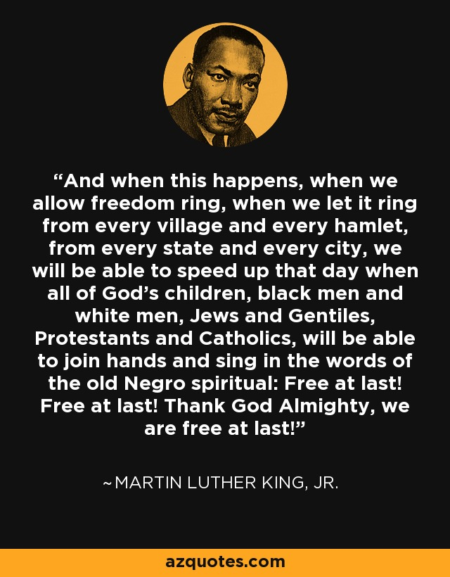 And when this happens, when we allow freedom ring, when we let it ring from every village and every hamlet, from every state and every city, we will be able to speed up that day when all of God's children, black men and white men, Jews and Gentiles, Protestants and Catholics, will be able to join hands and sing in the words of the old Negro spiritual: Free at last! Free at last! Thank God Almighty, we are free at last! - Martin Luther King, Jr.
