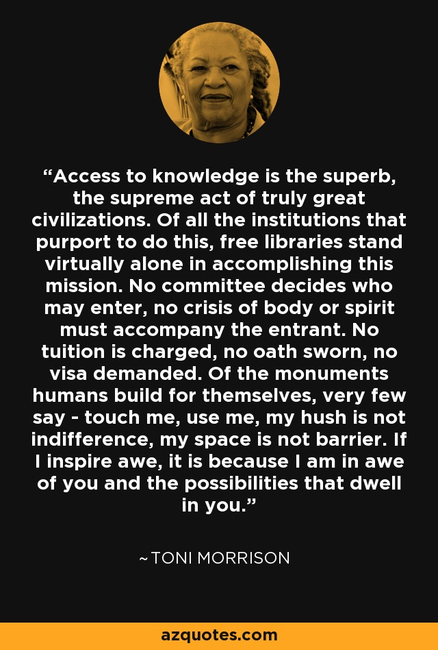 Access to knowledge is the superb, the supreme act of truly great civilizations. Of all the institutions that purport to do this, free libraries stand virtually alone in accomplishing this mission. No committee decides who may enter, no crisis of body or spirit must accompany the entrant. No tuition is charged, no oath sworn, no visa demanded. Of the monuments humans build for themselves, very few say - touch me, use me, my hush is not indifference, my space is not barrier. If I inspire awe, it is because I am in awe of you and the possibilities that dwell in you. - Toni Morrison