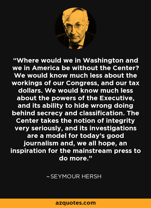 Where would we in Washington and we in America be without the Center? We would know much less about the workings of our Congress, and our tax dollars. We would know much less about the powers of the Executive, and its ability to hide wrong doing behind secrecy and classification. The Center takes the notion of integrity very seriously, and its investigations are a model for today's good journalism and, we all hope, an inspiration for the mainstream press to do more. - Seymour Hersh