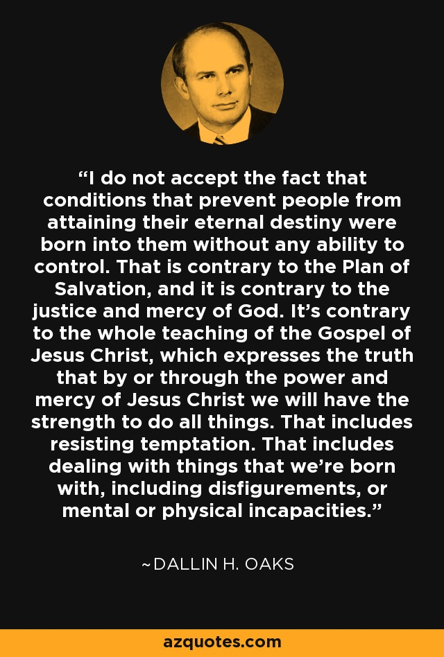 I do not accept the fact that conditions that prevent people from attaining their eternal destiny were born into them without any ability to control. That is contrary to the Plan of Salvation, and it is contrary to the justice and mercy of God. It's contrary to the whole teaching of the Gospel of Jesus Christ, which expresses the truth that by or through the power and mercy of Jesus Christ we will have the strength to do all things. That includes resisting temptation. That includes dealing with things that we're born with, including disfigurements, or mental or physical incapacities. - Dallin H. Oaks
