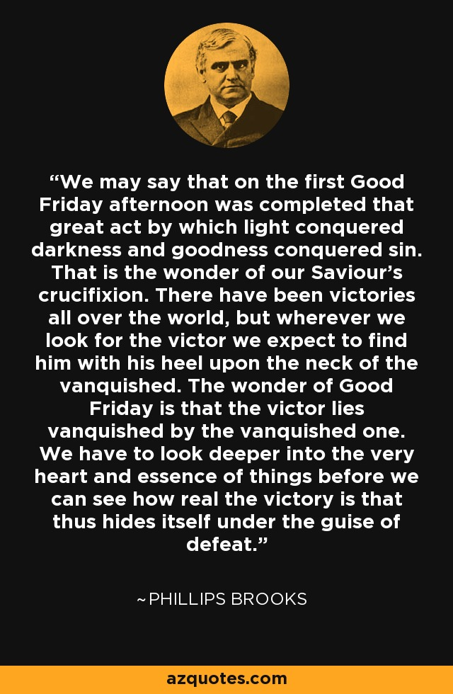 We may say that on the first Good Friday afternoon was completed that great act by which light conquered darkness and goodness conquered sin. That is the wonder of our Saviour's crucifixion. There have been victories all over the world, but wherever we look for the victor we expect to find him with his heel upon the neck of the vanquished. The wonder of Good Friday is that the victor lies vanquished by the vanquished one. We have to look deeper into the very heart and essence of things before we can see how real the victory is that thus hides itself under the guise of defeat. - Phillips Brooks