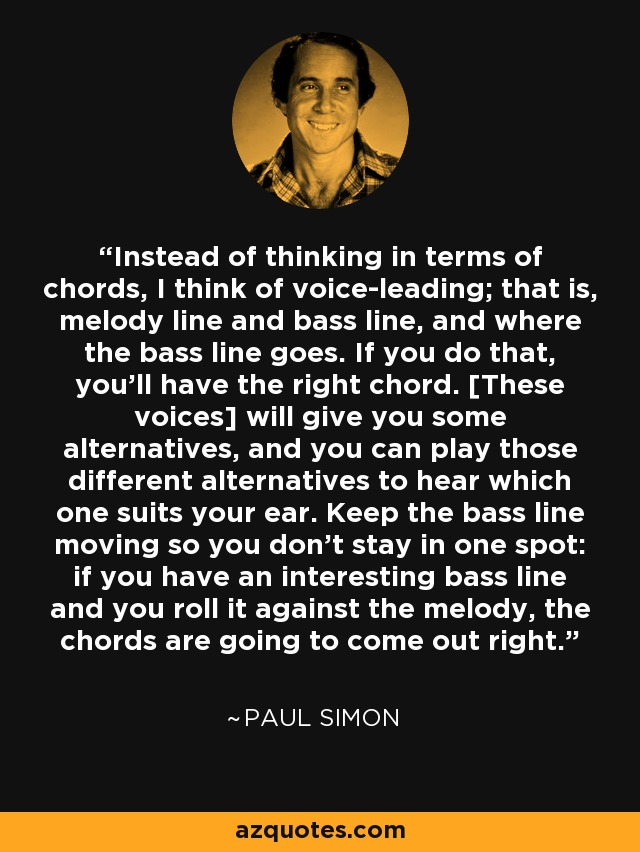 Instead of thinking in terms of chords, I think of voice-leading; that is, melody line and bass line, and where the bass line goes. If you do that, you'll have the right chord. [These voices] will give you some alternatives, and you can play those different alternatives to hear which one suits your ear. Keep the bass line moving so you don't stay in one spot: if you have an interesting bass line and you roll it against the melody, the chords are going to come out right. - Paul Simon