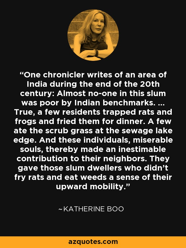 One chronicler writes of an area of India during the end of the 20th century: Almost no-one in this slum was poor by Indian benchmarks. ... True, a few residents trapped rats and frogs and fried them for dinner. A few ate the scrub grass at the sewage lake edge. And these individuals, miserable souls, thereby made an inestimable contribution to their neighbors. They gave those slum dwellers who didn't fry rats and eat weeds a sense of their upward mobility. - Katherine Boo