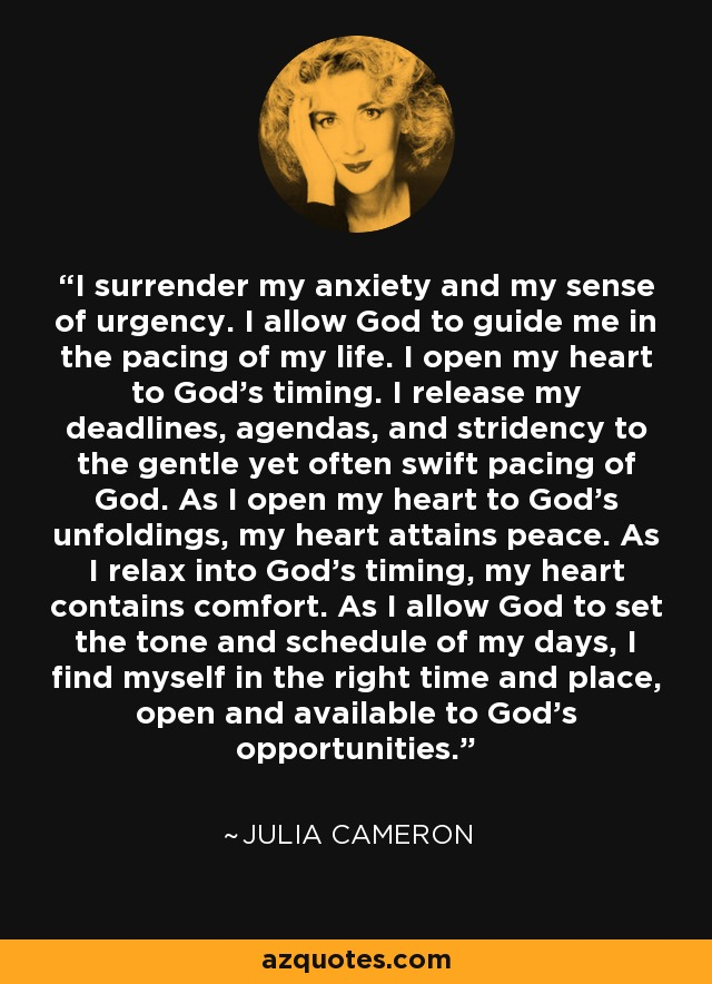 I surrender my anxiety and my sense of urgency. I allow God to guide me in the pacing of my life. I open my heart to God's timing. I release my deadlines, agendas, and stridency to the gentle yet often swift pacing of God. As I open my heart to God's unfoldings, my heart attains peace. As I relax into God's timing, my heart contains comfort. As I allow God to set the tone and schedule of my days, I find myself in the right time and place, open and available to God's opportunities. - Julia Cameron