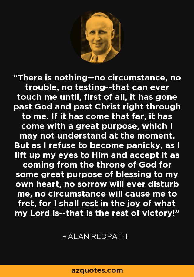 There is nothing--no circumstance, no trouble, no testing--that can ever touch me until, first of all, it has gone past God and past Christ right through to me. If it has come that far, it has come with a great purpose, which I may not understand at the moment. But as I refuse to become panicky, as I lift up my eyes to Him and accept it as coming from the throne of God for some great purpose of blessing to my own heart, no sorrow will ever disturb me, no circumstance will cause me to fret, for I shall rest in the joy of what my Lord is--that is the rest of victory! - Alan Redpath