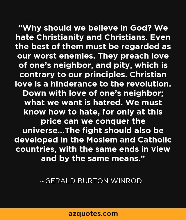 Why should we believe in God? We hate Christianity and Christians. Even the best of them must be regarded as our worst enemies. They preach love of one's neighbor, and pity, which is contrary to our principles. Christian love is a hinderance to the revolution. Down with love of one's neighbor; what we want is hatred. We must know how to hate, for only at this price can we conquer the universe...The fight should also be developed in the Moslem and Catholic countries, with the same ends in view and by the same means. - Gerald Burton Winrod