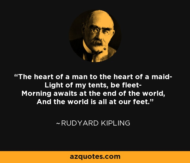 The heart of a man to the heart of a maid- Light of my tents, be fleet- Morning awaits at the end of the world, And the world is all at our feet. - Rudyard Kipling