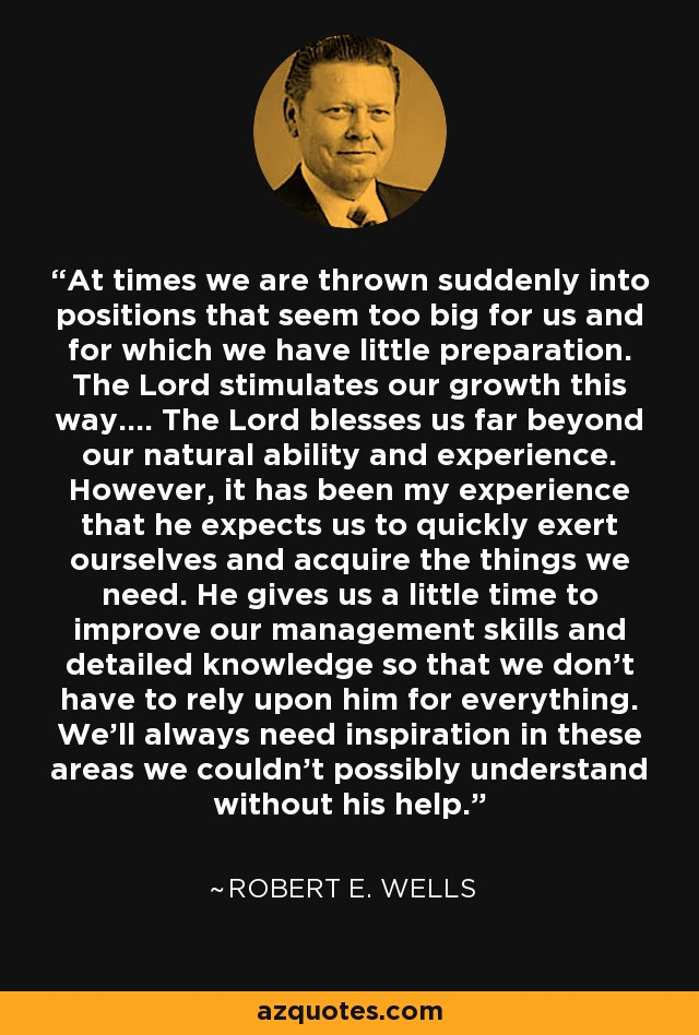 At times we are thrown suddenly into positions that seem too big for us and for which we have little preparation. The Lord stimulates our growth this way.... The Lord blesses us far beyond our natural ability and experience. However, it has been my experience that he expects us to quickly exert ourselves and acquire the things we need. He gives us a little time to improve our management skills and detailed knowledge so that we don't have to rely upon him for everything. We'll always need inspiration in these areas we couldn't possibly understand without his help. - Robert E. Wells