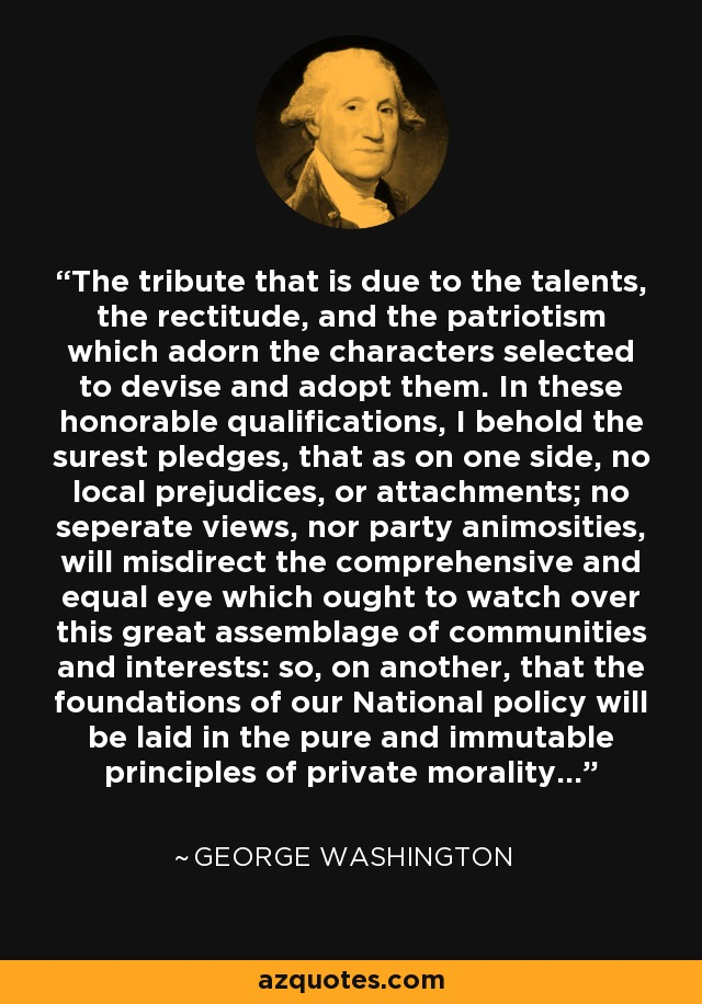 The tribute that is due to the talents, the rectitude, and the patriotism which adorn the characters selected to devise and adopt them. In these honorable qualifications, I behold the surest pledges, that as on one side, no local prejudices, or attachments; no seperate views, nor party animosities, will misdirect the comprehensive and equal eye which ought to watch over this great assemblage of communities and interests: so, on another, that the foundations of our National policy will be laid in the pure and immutable principles of private morality... - George Washington