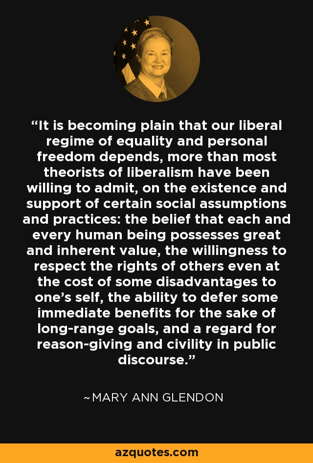 It is becoming plain that our liberal regime of equality and personal freedom depends, more than most theorists of liberalism have been willing to admit, on the existence and support of certain social assumptions and practices: the belief that each and every human being possesses great and inherent value, the willingness to respect the rights of others even at the cost of some disadvantages to one's self, the ability to defer some immediate benefits for the sake of long-range goals, and a regard for reason-giving and civility in public discourse. - Mary Ann Glendon