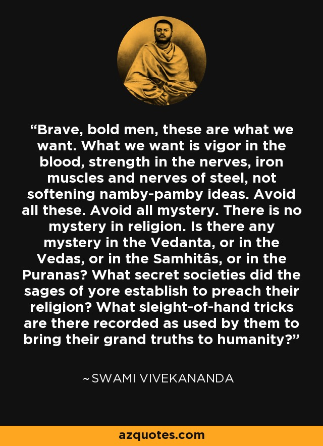 Brave, bold men, these are what we want. What we want is vigor in the blood, strength in the nerves, iron muscles and nerves of steel, not softening namby-pamby ideas. Avoid all these. Avoid all mystery. There is no mystery in religion. Is there any mystery in the Vedanta, or in the Vedas, or in the Samhitâs, or in the Puranas? What secret societies did the sages of yore establish to preach their religion? What sleight-of-hand tricks are there recorded as used by them to bring their grand truths to humanity? - Swami Vivekananda